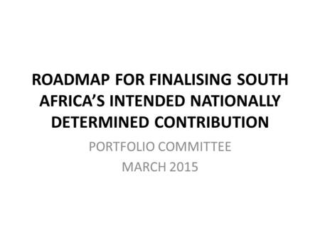 ROADMAP FOR FINALISING SOUTH AFRICA'S INTENDED NATIONALLY DETERMINED CONTRIBUTION PORTFOLIO COMMITTEE MARCH 2015.