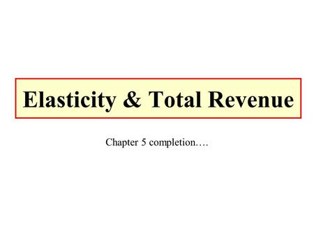 Elasticity & Total Revenue Chapter 5 completion…..