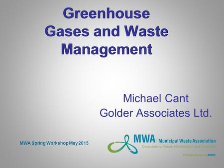 Greenhouse Gases and Waste Management Michael Cant Golder Associates Ltd. MWA Spring Workshop May 2015.