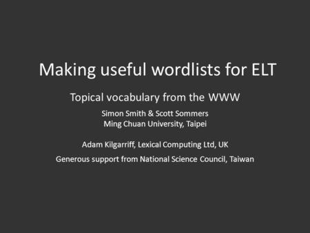Making useful wordlists for ELT Topical vocabulary from the WWW Simon Smith & Scott Sommers Ming Chuan University, Taipei Adam Kilgarriff, Lexical Computing.