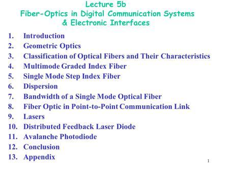 1 Lecture 5b Fiber-Optics in Digital Communication Systems & Electronic Interfaces 1. Introduction 2.Geometric Optics 3.Classification of Optical Fibers.