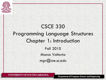 UNIVERSITY OF SOUTH CAROLINA Department of Computer Science and Engineering CSCE 330 Programming <strong>Language</strong> Structures Chapter 1: Introduction Fall 2010.