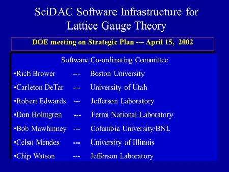 SciDAC Software Infrastructure for Lattice Gauge Theory DOE meeting on Strategic Plan --- April 15, 2002 Software Co-ordinating Committee Rich Brower ---