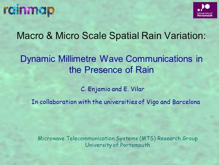 Macro & Micro Scale Spatial Rain Variation: Dynamic Millimetre Wave Communications in the Presence of Rain In collaboration with the universities of Vigo.