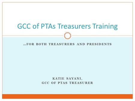 …FOR BOTH TREASURERS AND PRESIDENTS KATIE SAYANI, GCC OF PTAS TREASURER GCC of PTAs Treasurers Training.