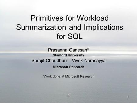 1 Primitives for Workload Summarization and Implications for SQL Prasanna Ganesan* Stanford University Surajit Chaudhuri Vivek Narasayya Microsoft Research.