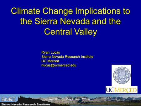 Climate Change Implications to the Sierra Nevada and the Central Valley Ryan Lucas Sierra Nevada Research Institute UC Merced