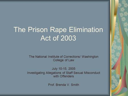 The Prison Rape Elimination Act of 2003 The National Institute of Corrections/ Washington College of Law July 10-15, 2005 Investigating Allegations of.