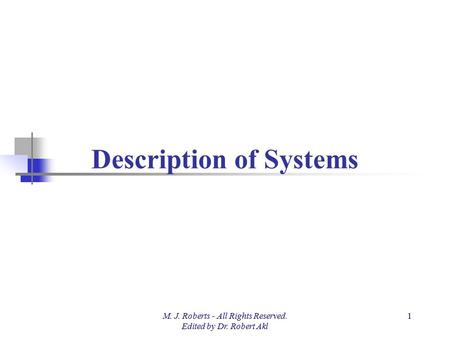 Description of Systems M. J. Roberts - All Rights Reserved. Edited by Dr. Robert Akl 1.