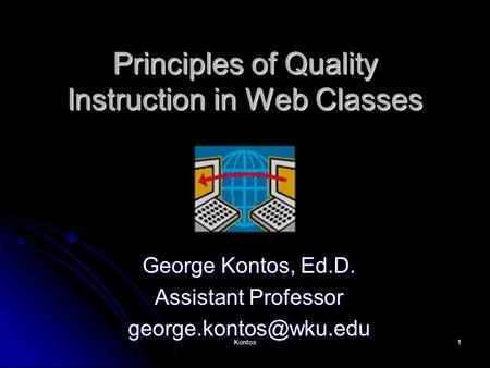 Kontos1 Principles of Quality Instruction in Web Classes George Kontos, Ed.D. Assistant Professor