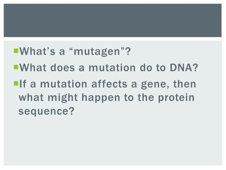 " What's a ""mutagen""?  What does a mutation do to DNA?  If a mutation affects a gene, then what might happen to the protein sequence?"