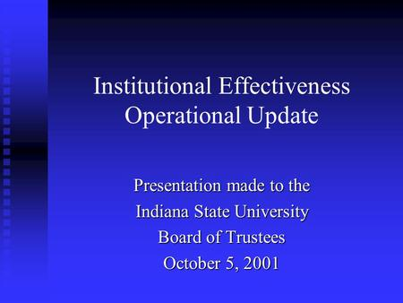 Institutional Effectiveness Operational Update Presentation made to the Indiana State University Board of Trustees October 5, 2001.