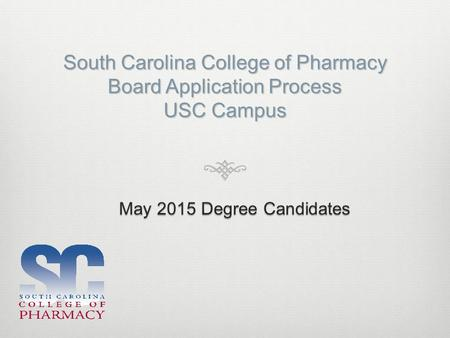 South Carolina College of Pharmacy Board Application Process USC Campus May 2015 Degree Candidates.