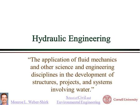 "Monroe L. Weber-Shirk S chool of Civil and Environmental Engineering Hydraulic Engineering ""The application of fluid mechanics and other science and engineering."