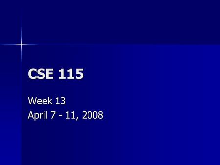 CSE 115 Week 13 April 7 - 11, 2008. Announcements April 7 – Exam 9 April 7 – Exam 9 April 10 – Last day to turn in Lab 7 for any credit, last day to turn.