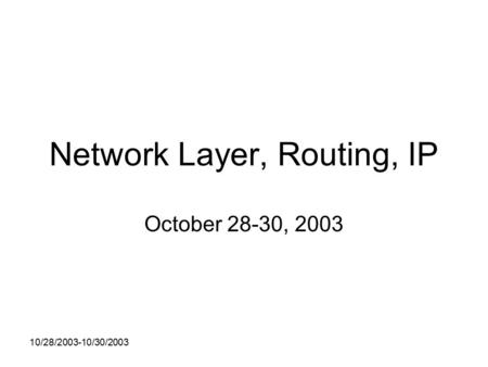 10/28/2003-10/30/2003 Network Layer, Routing, IP October 28-30, 2003.