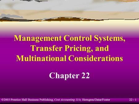 22 - 1 ©2003 Prentice Hall Business Publishing, Cost Accounting 11/e, Horngren/Datar/Foster <strong>Management</strong> Control Systems, Transfer Pricing, and Multinational.