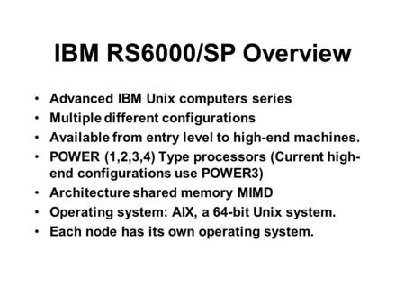 IBM RS6000/SP Overview Advanced IBM Unix computers series Multiple different configurations Available from entry level to high-end machines. POWER (1,2,3,4)