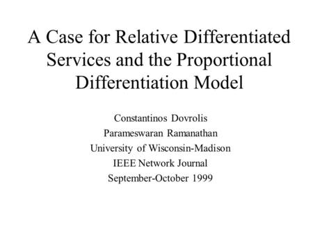 A Case for Relative Differentiated Services and the Proportional Differentiation Model Constantinos Dovrolis Parameswaran Ramanathan University of Wisconsin-Madison.