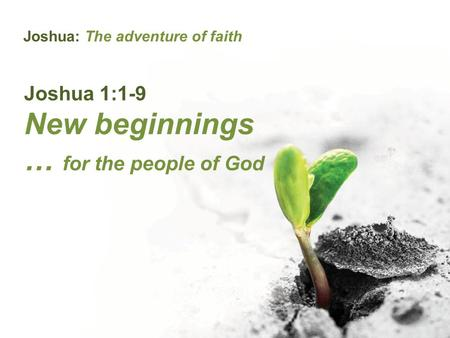 Joshua: The adventure of faith Joshua 1:1-9 New beginnings … for the people of God.