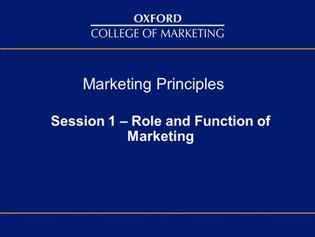 Marketing Principles Session 1 – Role and Function of Marketing.