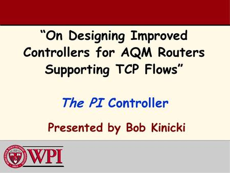 """On Designing Improved Controllers for AQM Routers Supporting TCP Flows"" The PI Controller Presented by Bob Kinicki."