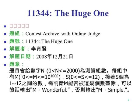 1 11344: The Huge One ★☆☆☆☆ 題組: Contest Archive with Online Judge 題號: 11344: The Huge One 解題者:李育賢 解題日期: 2008 年 12 月 21 日 題意: 題目會給數字 N (0
