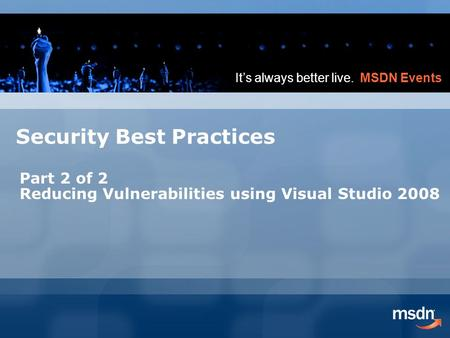 It's always better live. MSDN Events Security Best Practices Part 2 of 2 Reducing Vulnerabilities using Visual Studio 2008.
