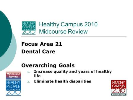 Healthy Campus 2010 Midcourse Review Focus Area 21 Dental Care Overarching Goals 1. Increase quality and years of healthy life 2. Eliminate health disparities.