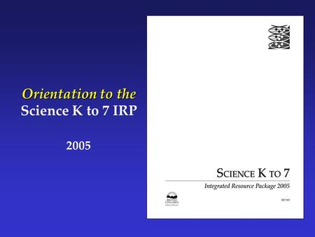 Orientation to the Science K to 7 IRP 2005. Part 1: What Is Science K to 7?  How was Science K to 7 developed?  How has Science K to 7 changed since.