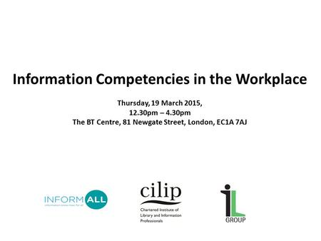 Information Competencies in the Workplace Thursday, 19 March 2015, 12.30pm – 4.30pm The BT Centre, 81 Newgate Street, London, EC1A 7AJ.