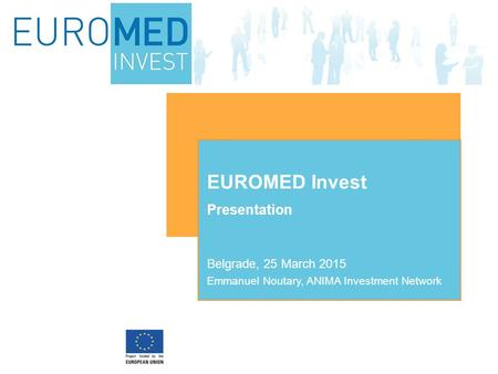 Presentation EUROMED Invest Belgrade, 25 March 2015 Emmanuel Noutary, ANIMA Investment Network.