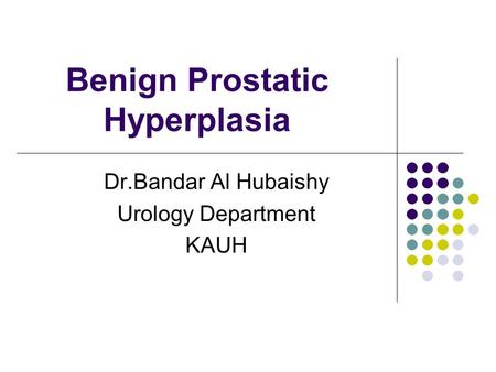 Benign Prostatic Hyperplasia Dr.Bandar Al Hubaishy Urology Department KAUH.
