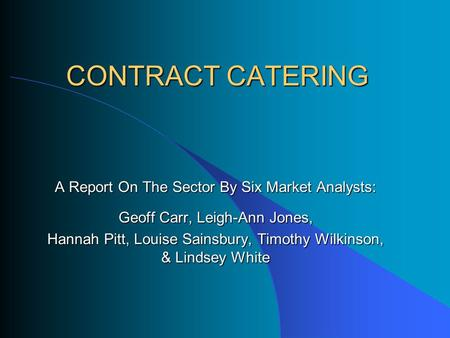 CONTRACT CATERING A Report On The Sector By Six Market Analysts: Geoff Carr, Leigh-Ann Jones, Hannah Pitt, Louise Sainsbury, Timothy Wilkinson, & Lindsey.