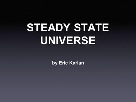 STEADY STATE UNIVERSE by Eric Karlan. The Basics Who: Hermann Bondi, Thomas Gold, and Sir Fred Hoyle When: 1948 Where: Earth What: Proposed the Steady.