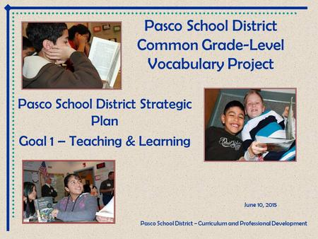 Pasco School District Common Grade-Level Vocabulary Project Pasco School District Strategic Plan Goal 1 – Teaching & Learning June 10, 2015 Pasco School.
