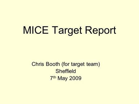 MICE Target Report Chris Booth (for target team) Sheffield 7 th May 2009.