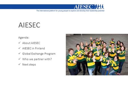 AIESEC Agenda: About AIESEC AIESEC in Finland Global Exchange Program Who we partner with? Next steps.