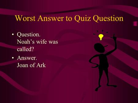 Worst Answer to Quiz Question Question. Noah's wife was called? Answer. Joan of Ark.