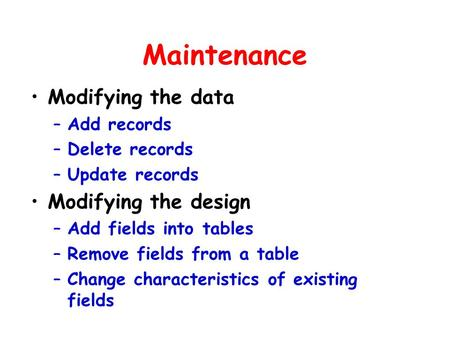 Maintenance Modifying the data –Add records –Delete records –Update records Modifying the design –Add fields into tables –Remove fields from a table –Change.