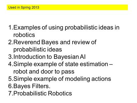 1.Examples of using probabilistic ideas in robotics 2.Reverend Bayes and review of probabilistic ideas 3.Introduction to Bayesian AI 4.Simple example.