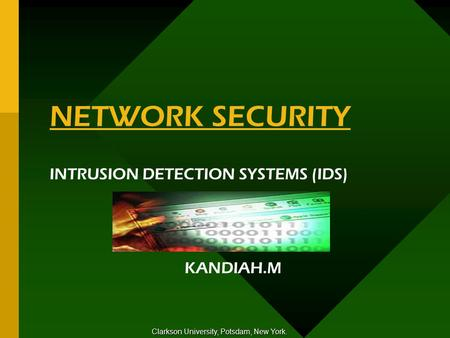NETWORK SECURITY INTRUSION DETECTION SYSTEMS (IDS) KANDIAH.M Clarkson University, Potsdam, New York.