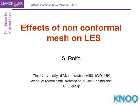 1 Internal Seminar, November 14 th 2007. Effects of non conformal mesh on LES S. Rolfo The University of Manchester, M60 1QD, UK School of Mechanical,