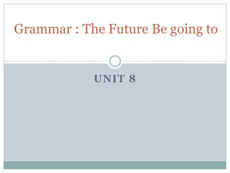 UNIT 8 Grammar : The Future Be going to. The Future with Be going to Use be going to talk about an action in the future. S+ be + going to + the base form.