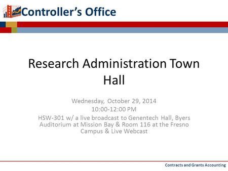 Controller's Office Research Administration Town Hall Wednesday, October 29, 2014 10:00-12:00 PM HSW-301 w/ a live broadcast <strong>to</strong> Genentech Hall, Byers Auditorium.