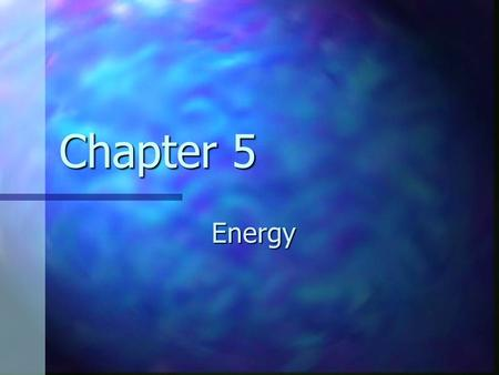 Chapter 5 Energy. Forms of Energy Mechanical Mechanical focus for now focus for now chemical chemical electromagnetic electromagnetic nuclear nuclear.