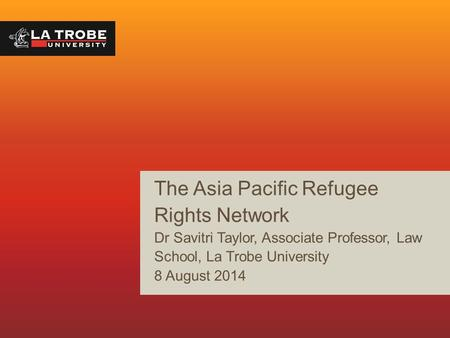 The Asia Pacific Refugee Rights Network Dr Savitri Taylor, Associate Professor, Law School, La Trobe University 8 August 2014.