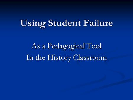 Using Student Failure As a Pedagogical Tool In the History Classroom.