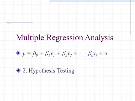1 Multiple Regression Analysis y =  0 +  1 x 1 +  2 x 2 +...  k x k + u 2. Hypothesis Testing.