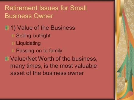 Retirement Issues for Small Business Owner 1) Value of the Business Selling outright Liquidating Passing on to family Value/Net Worth of the business,